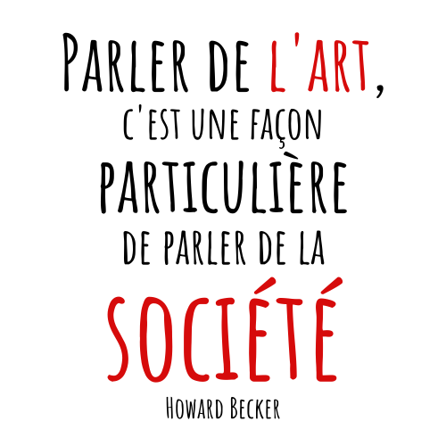 """""""Parler de l'art, c'est une façon particulière de parler de la société"""" Howard Becker"""