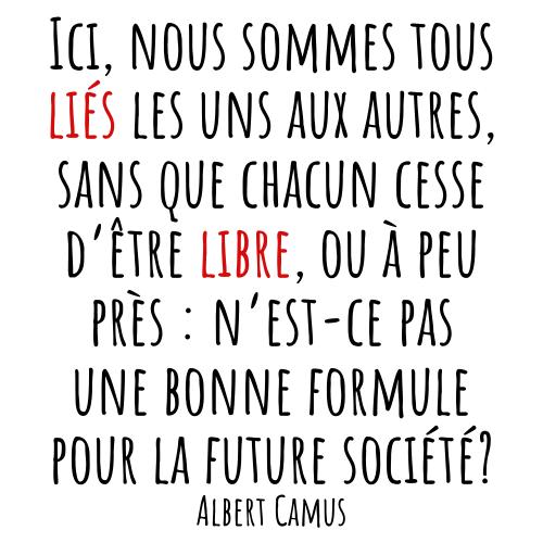 Ici, nous sommes tous liés les uns aux autres, sans que chacun cesse d'être libre, ou à peu près : n'est-ce pas une bonne formule pour la future société? Albert Camus